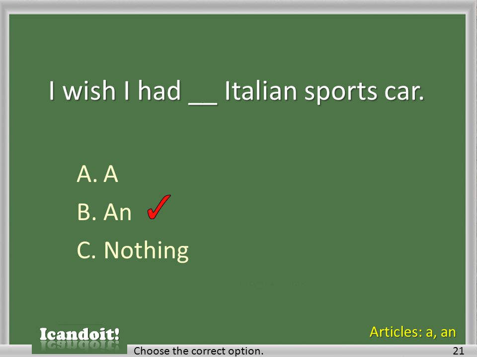 I wish I had __ Italian sports car. A.A B.An C.Nothing Choose the correct option.21 Articles: a, an