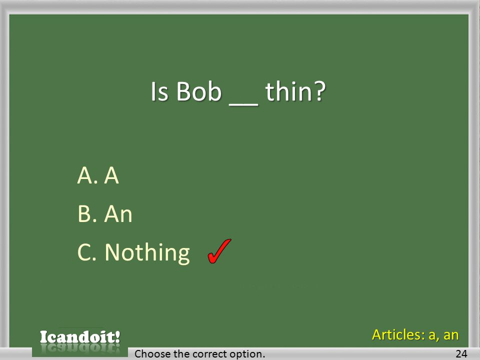Is Bob __ thin? A.A B.An C.Nothing Choose the correct option.24 Articles: a, an