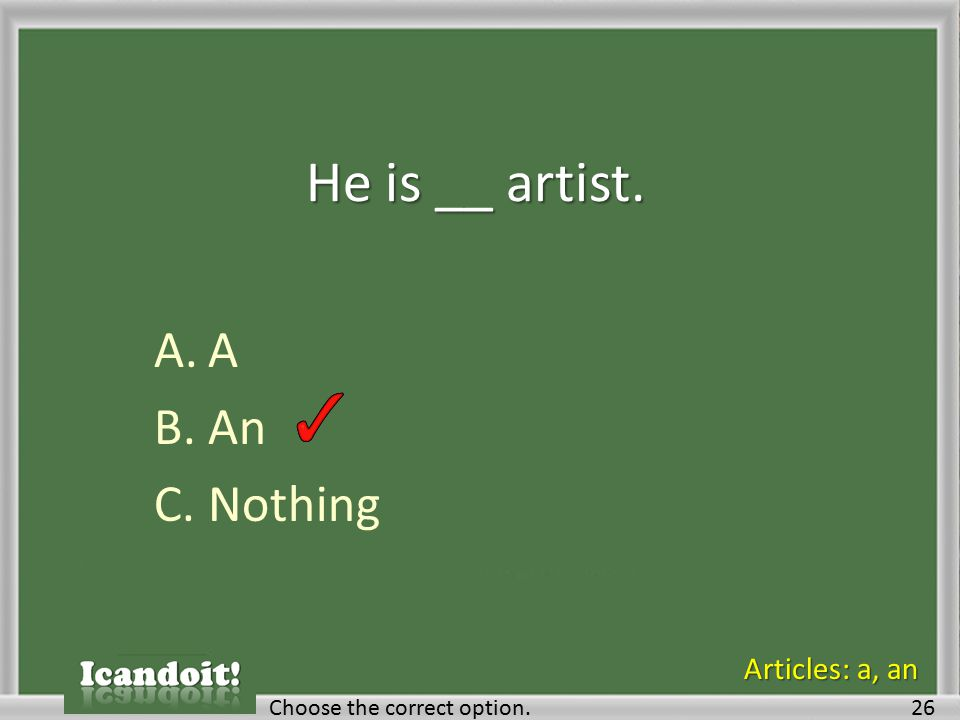 He is __ artist. A.A B.An C.Nothing Choose the correct option.26 Articles: a, an