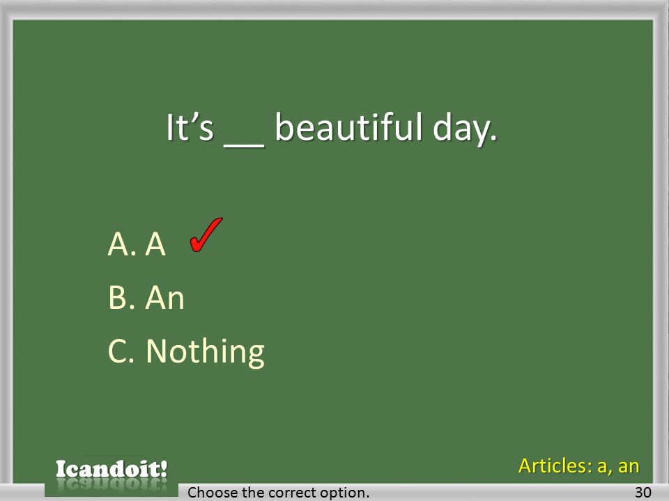 It's __ beautiful day. A.A B.An C.Nothing Choose the correct option.30 Articles: a, an