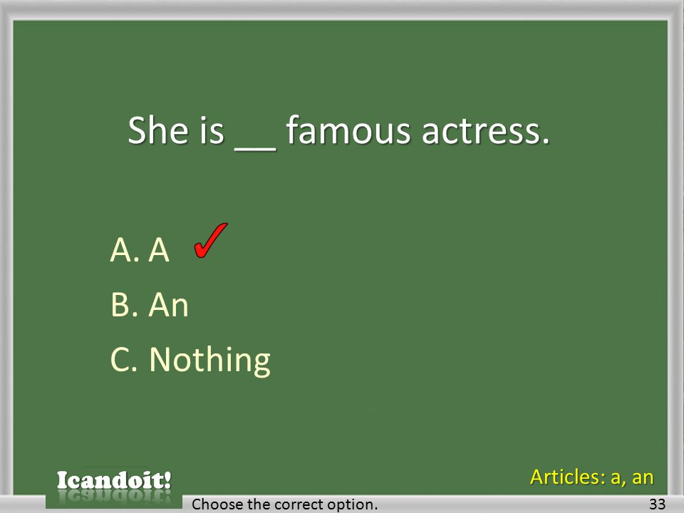 She is __ famous actress. A.A B.An C.Nothing Choose the correct option.33 Articles: a, an