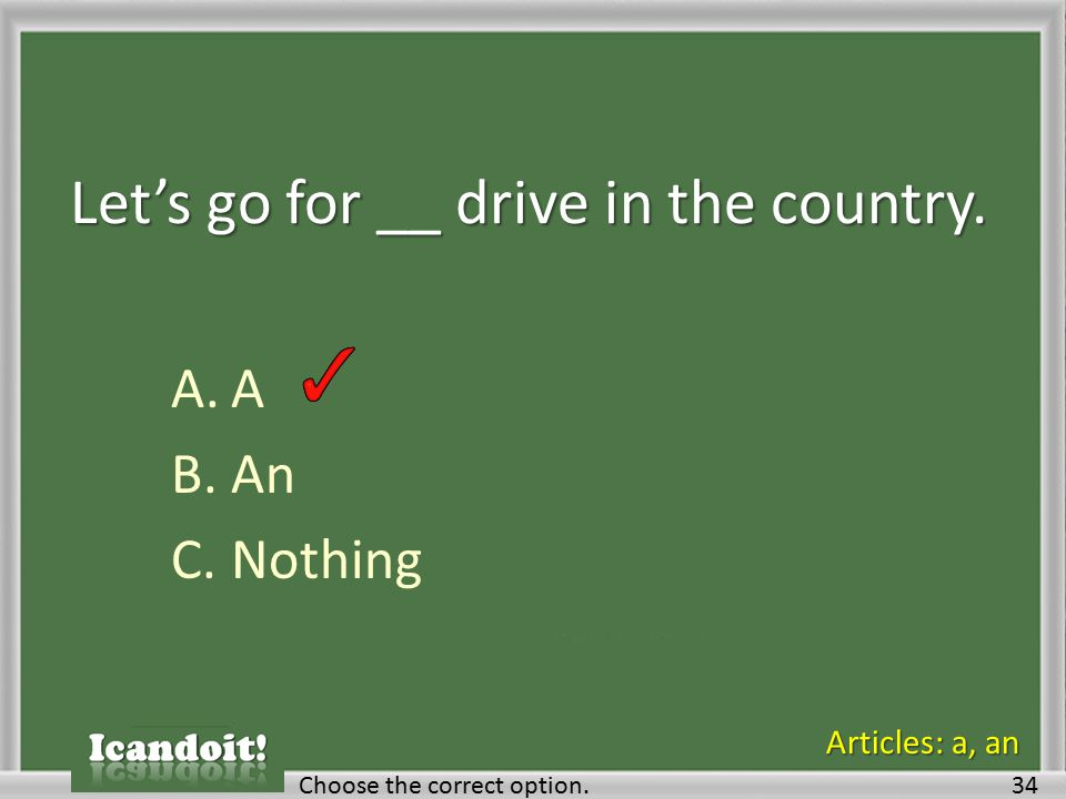Let's go for __ drive in the country. A.A B.An C.Nothing Choose the correct option.34 Articles: a, an