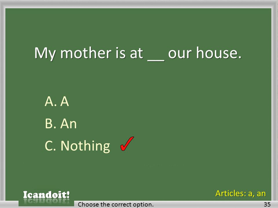 My mother is at __ our house. A.A B.An C.Nothing Choose the correct option.35 Articles: a, an