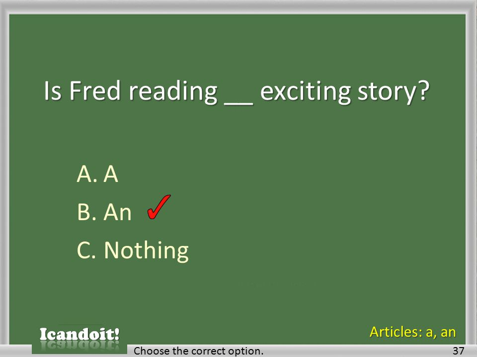Is Fred reading __ exciting story? A.A B.An C.Nothing Choose the correct option.37 Articles: a, an