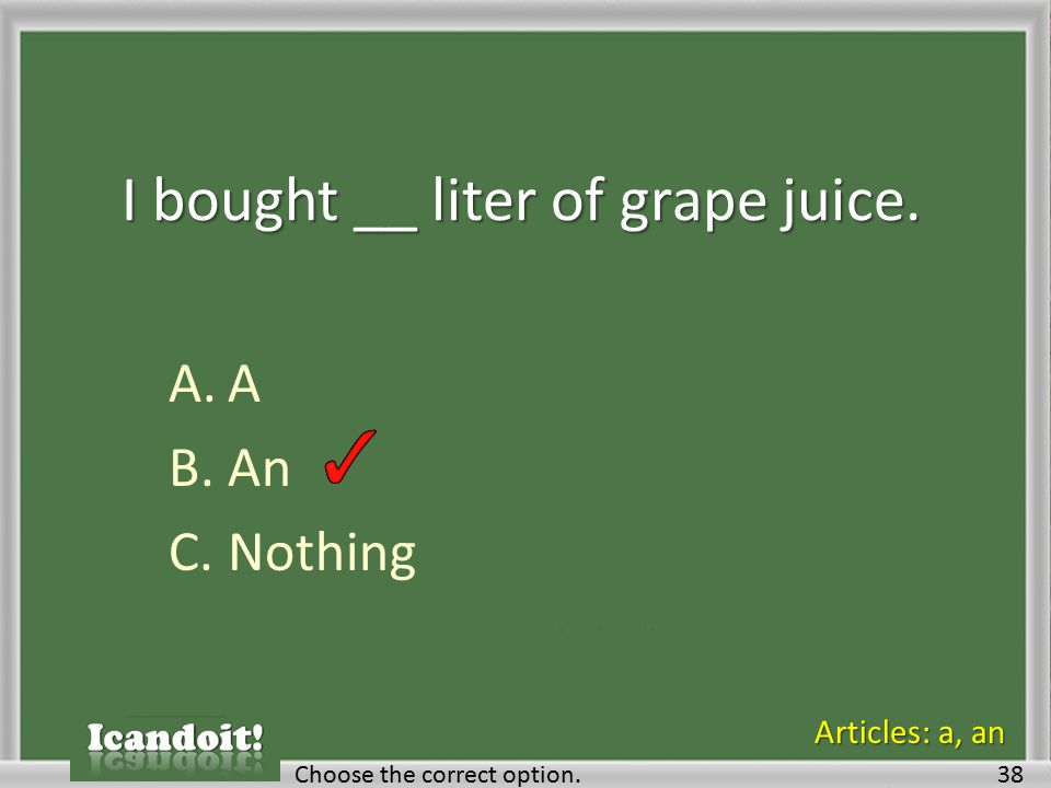 I bought __ liter of grape juice. A.A B.An C.Nothing Choose the correct option.38 Articles: a, an