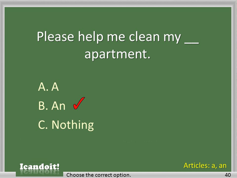 Please help me clean my __ apartment. A.A B.An C.Nothing Choose the correct option.40 Articles: a, an