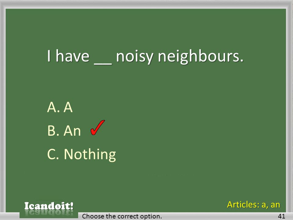I have __ noisy neighbours. A.A B.An C.Nothing Choose the correct option.41 Articles: a, an