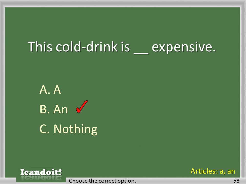 This cold-drink is __ expensive. A.A B.An C.Nothing Choose the correct option.53 Articles: a, an