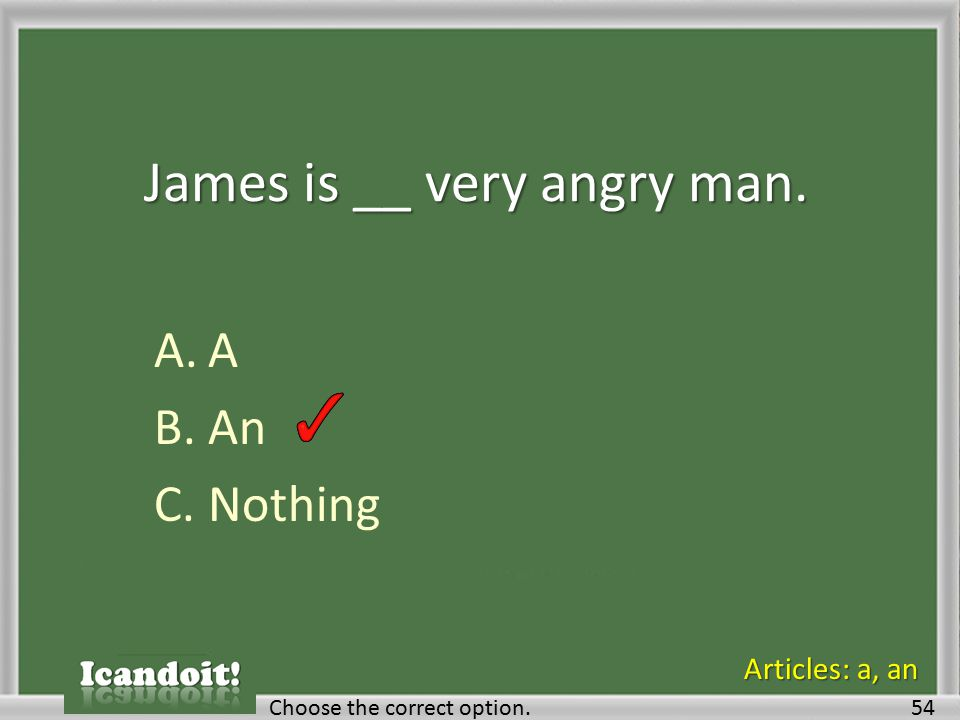 James is __ very angry man. A.A B.An C.Nothing Choose the correct option.54 Articles: a, an