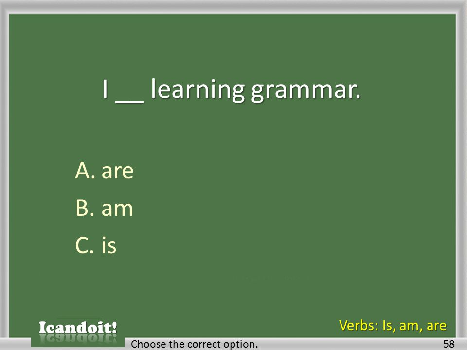 I __ learning grammar. A.are B.am C.is 58Choose the correct option. Verbs: Is, am, are