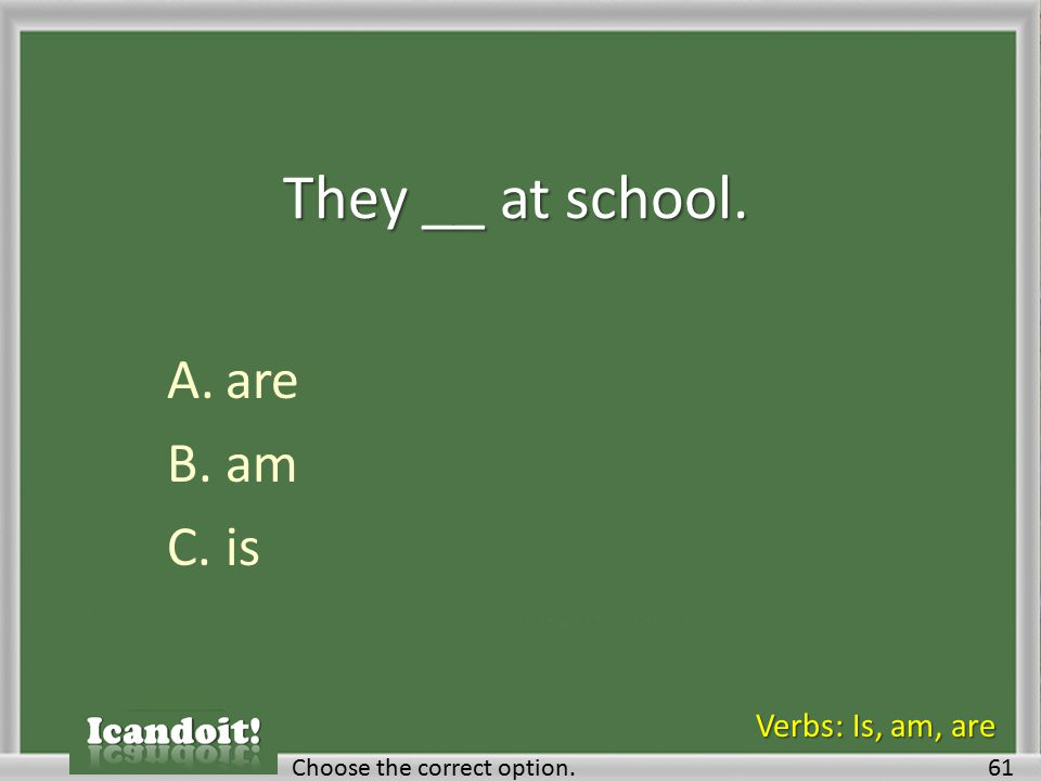 They __ at school. A.are B.am C.is 61Choose the correct option. Verbs: Is, am, are