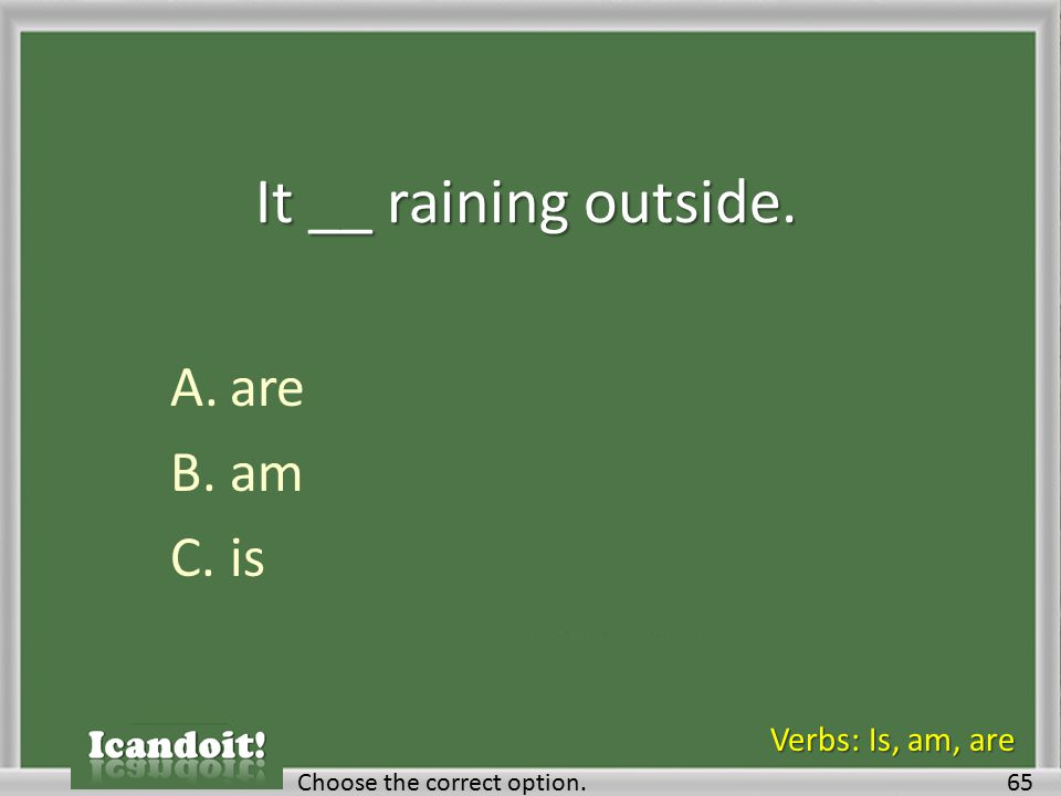 It __ raining outside. A.are B.am C.is 65Choose the correct option. Verbs: Is, am, are