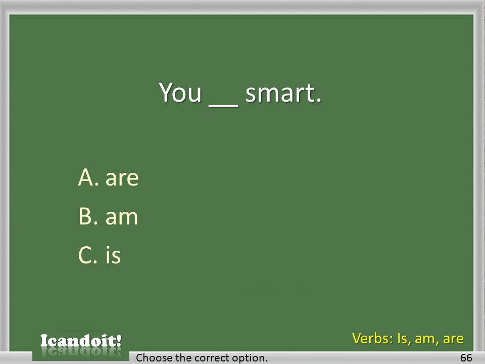 You __ smart. A.are B.am C.is 66Choose the correct option. Verbs: Is, am, are