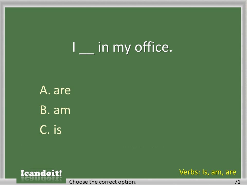 I __ in my office. A.are B.am C.is 71Choose the correct option. Verbs: Is, am, are