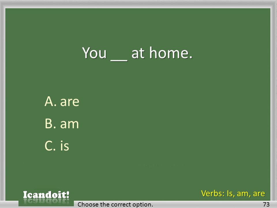 You __ at home. A.are B.am C.is 73Choose the correct option. Verbs: Is, am, are