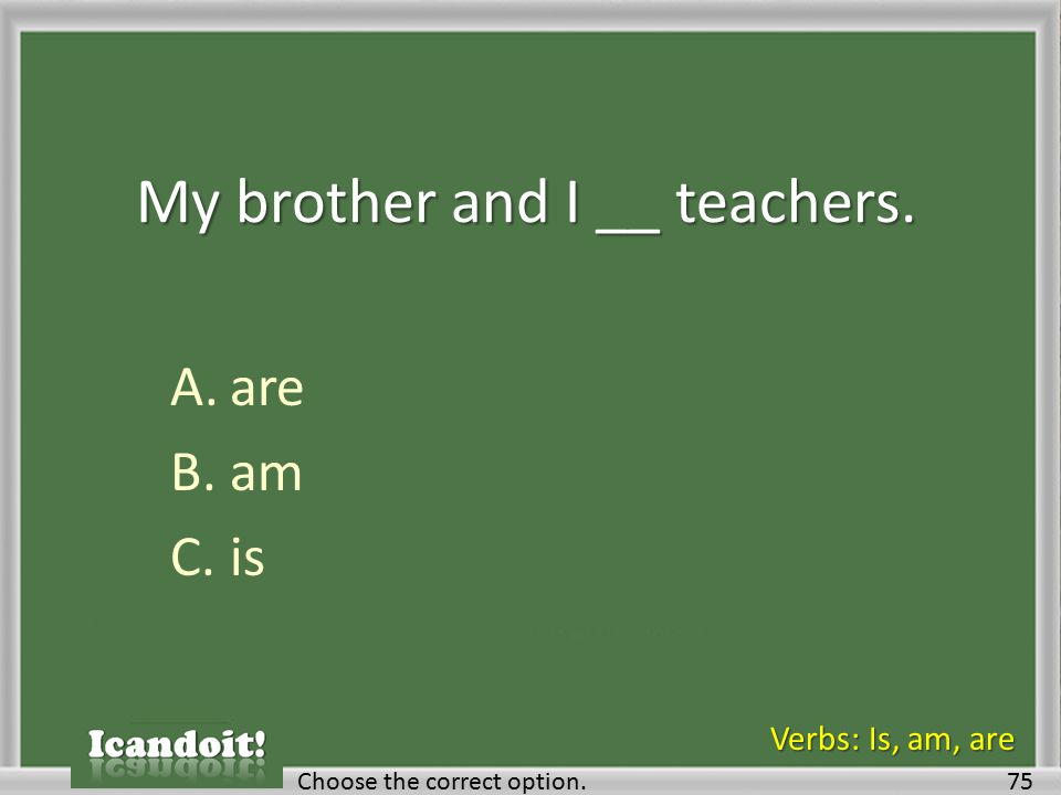My brother and I __ teachers. A.are B.am C.is 75Choose the correct option. Verbs: Is, am, are