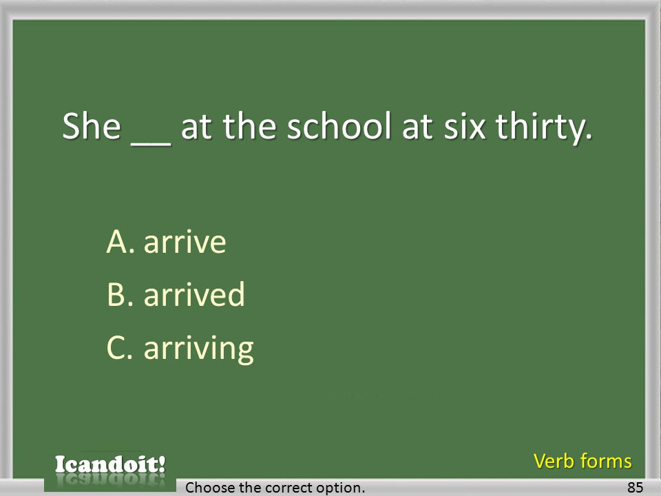 She __ at the school at six thirty. A.arrive B.arrived C.arriving 85Choose the correct option. Verb forms