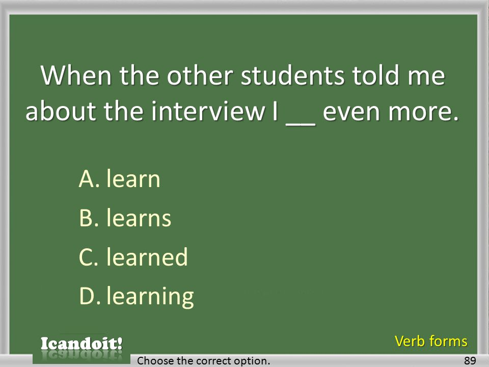 When the other students told me about the interview I __ even more. A.learn B.learns C.learned D.learning 89Choose the correct option. Verb forms