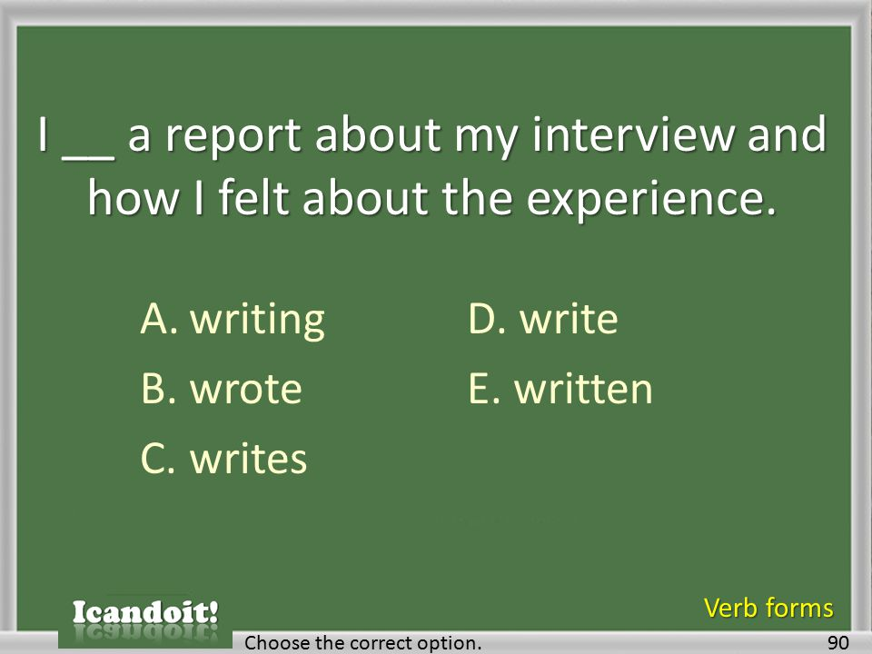 I __ a report about my interview and how I felt about the experience.