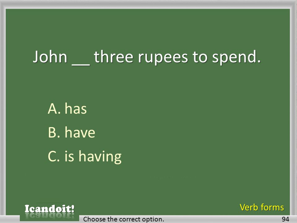 John __ three rupees to spend. A.has B.have C.is having 94Choose the correct option. Verb forms