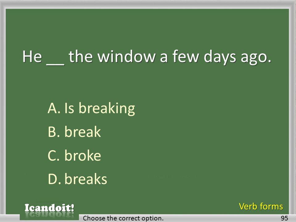He __ the window a few days ago. A.Is breaking B.break C.broke D.breaks 95Choose the correct option. Verb forms