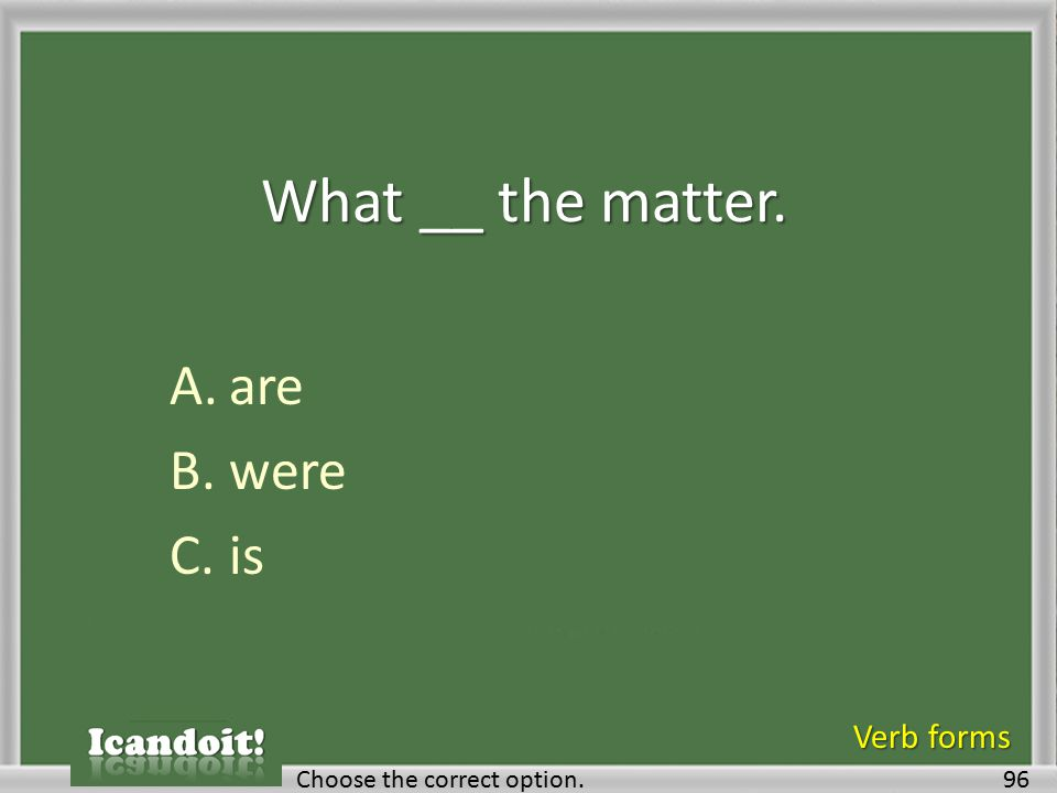 What __ the matter. A.are B.were C.is 96Choose the correct option. Verb forms