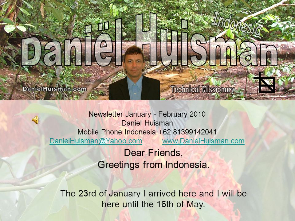 Newsletter January - February 2010 Daniel Huisman Mobile Phone Indonesia +62 81399142041 DanielHuisman@Yahoo.comDanielHuisman@Yahoo.com www.DanielHuisman.comwww.DanielHuisman.com Dear Friends, Greetings from Indonesia.
