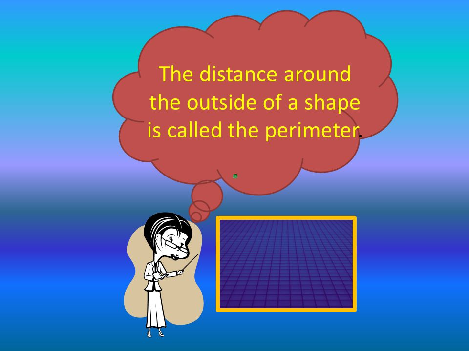 The distance around the outside of a shape is called the perimeter.
