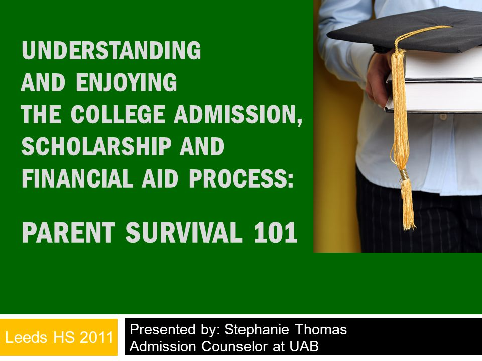 UNDERSTANDING AND ENJOYING THE COLLEGE ADMISSION, SCHOLARSHIP AND FINANCIAL AID PROCESS: PARENT SURVIVAL 101 Presented by: Stephanie Thomas Admission Counselor at UAB Leeds HS 2011