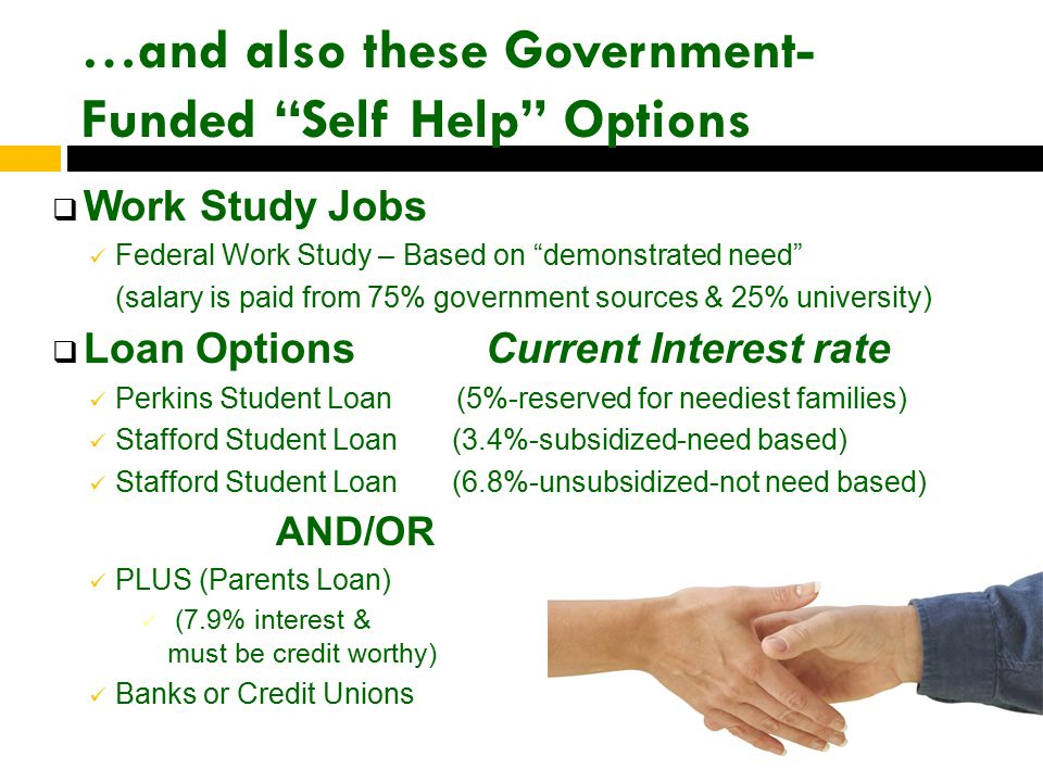 …and also these Government- Funded Self Help Options  Work Study Jobs Federal Work Study – Based on demonstrated need (salary is paid from 75% government sources & 25% university)  Loan Options Current Interest rate Perkins Student Loan (5%-reserved for neediest families) Stafford Student Loan (3.4%-subsidized-need based) Stafford Student Loan (6.8%-unsubsidized-not need based) AND/OR PLUS (Parents Loan) (7.9% interest & parents must be credit worthy) Banks or Credit Unions