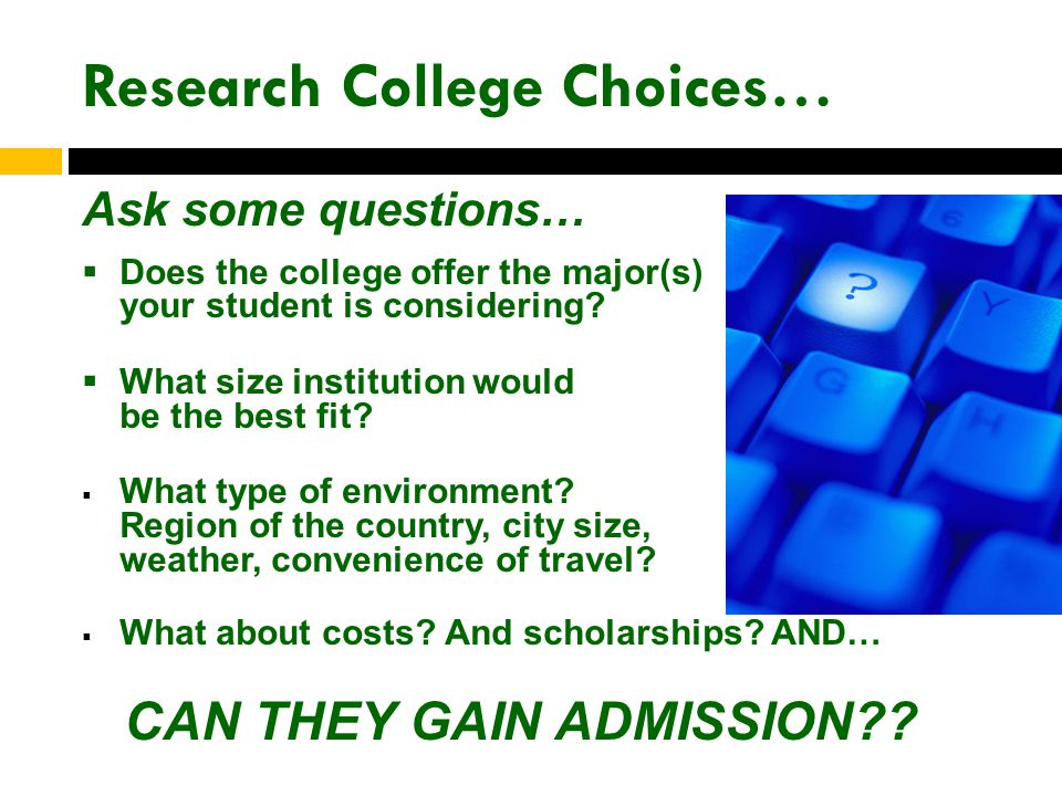Research College Choices… Ask some questions…  Does the college offer the major(s) your student is considering.