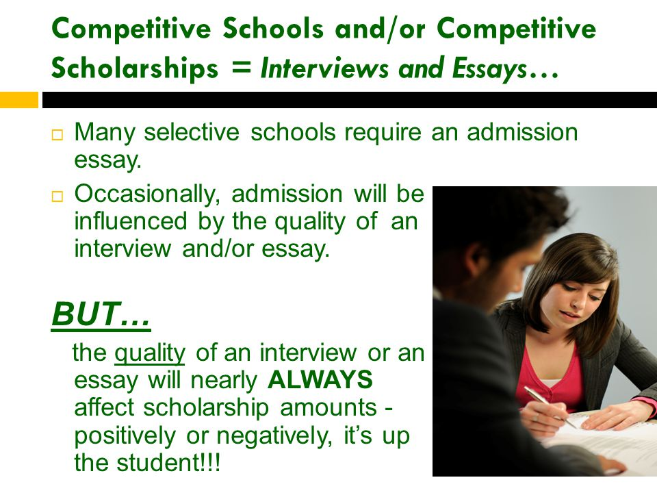 Competitive Schools and/or Competitive Scholarships = Interviews and Essays…  Many selective schools require an admission essay.