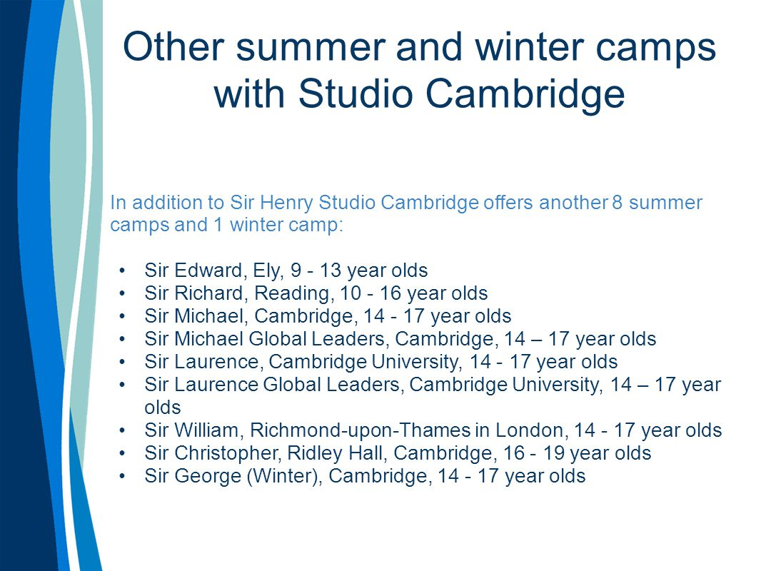 Other summer and winter camps with Studio Cambridge In addition to Sir Henry Studio Cambridge offers another 8 summer camps and 1 winter camp: Sir Edward, Ely, 9 - 13 year olds Sir Richard, Reading, 10 - 16 year olds Sir Michael, Cambridge, 14 - 17 year olds Sir Michael Global Leaders, Cambridge, 14 – 17 year olds Sir Laurence, Cambridge University, 14 - 17 year olds Sir Laurence Global Leaders, Cambridge University, 14 – 17 year olds Sir William, Richmond-upon-Thames in London, 14 - 17 year olds Sir Christopher, Ridley Hall, Cambridge, 16 - 19 year olds Sir George (Winter), Cambridge, 14 - 17 year olds