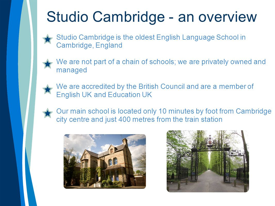 Studio Cambridge - an overview Studio Cambridge is the oldest English Language School in Cambridge, England We are not part of a chain of schools; we are privately owned and managed We are accredited by the British Council and are a member of English UK and Education UK Our main school is located only 10 minutes by foot from Cambridge city centre and just 400 metres from the train station