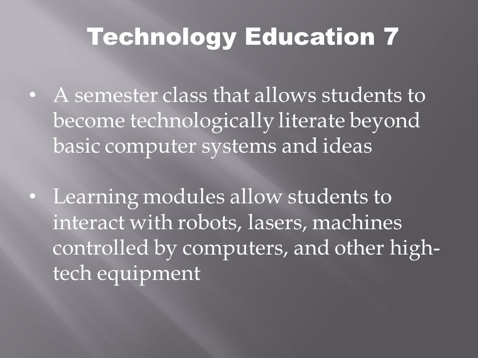 Technology Education 7 A semester class that allows students to become technologically literate beyond basic computer systems and ideas Learning modules allow students to interact with robots, lasers, machines controlled by computers, and other high- tech equipment