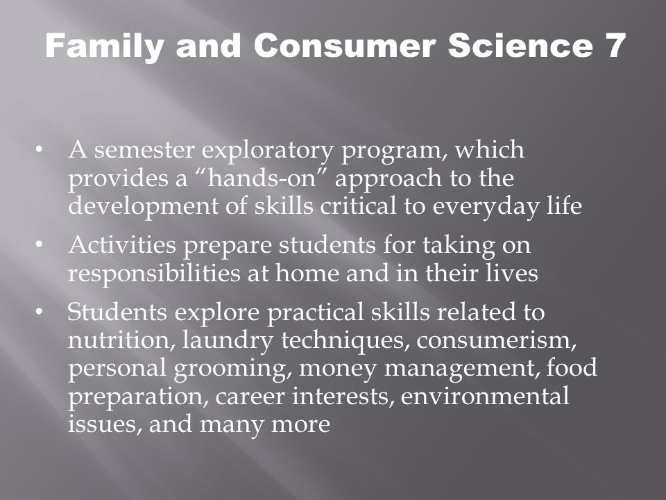 Family and Consumer Science 7 A semester exploratory program, which provides a hands-on approach to the development of skills critical to everyday life Activities prepare students for taking on responsibilities at home and in their lives Students explore practical skills related to nutrition, laundry techniques, consumerism, personal grooming, money management, food preparation, career interests, environmental issues, and many more