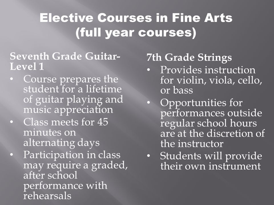 Elective Courses in Fine Arts (full year courses) Seventh Grade Guitar- Level 1 Course prepares the student for a lifetime of guitar playing and music appreciation Class meets for 45 minutes on alternating days Participation in class may require a graded, after school performance with rehearsals 7th Grade Strings Provides instruction for violin, viola, cello, or bass Opportunities for performances outside regular school hours are at the discretion of the instructor Students will provide their own instrument