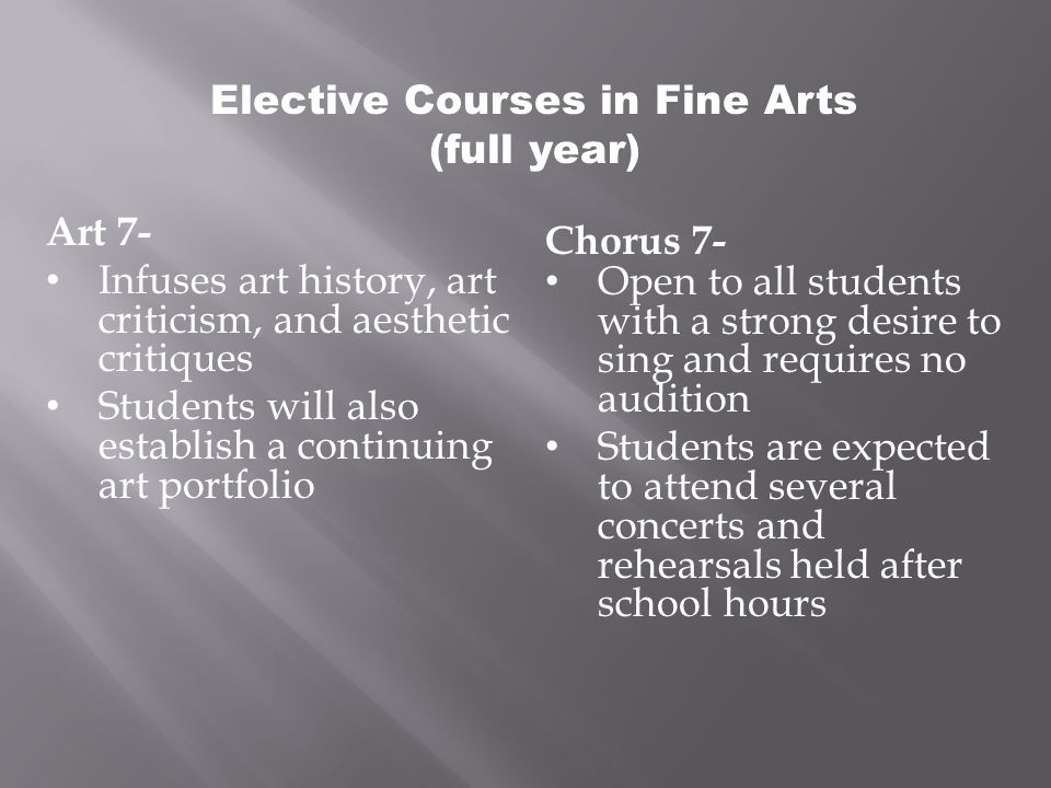 Elective Courses in Fine Arts (full year) Art 7- Infuses art history, art criticism, and aesthetic critiques Students will also establish a continuing art portfolio Chorus 7- Open to all students with a strong desire to sing and requires no audition Students are expected to attend several concerts and rehearsals held after school hours