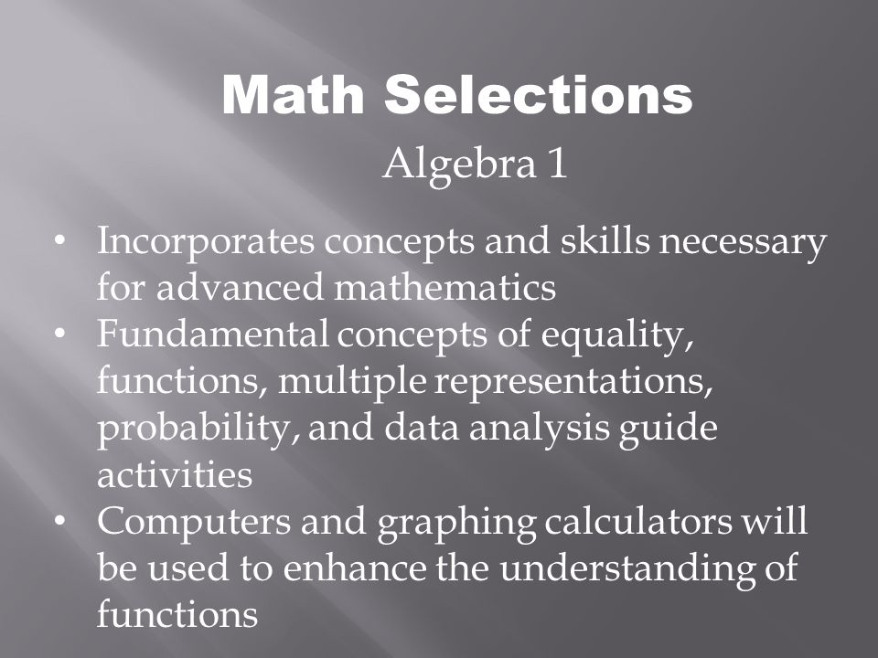 Math Selections Algebra 1 Incorporates concepts and skills necessary for advanced mathematics Fundamental concepts of equality, functions, multiple representations, probability, and data analysis guide activities Computers and graphing calculators will be used to enhance the understanding of functions
