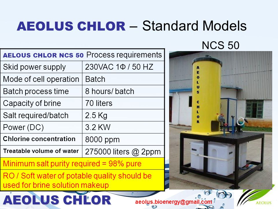 AEOLUS CHLOR aeolus.bioenergy@gmail.com AEOLUS CHLOR – Standard Models NCS 50 AELOUS CHLOR NCS 50 Process requirements Skid power supply230VAC 1Ф / 50 HZ Mode of cell operationBatch Batch process time8 hours/ batch Capacity of brine70 liters Salt required/batch2.5 Kg Power (DC)3.2 KW Chlorine concentration 8000 ppm Treatable volume of water 275000 liters @ 2ppm Minimum salt purity required = 98% pure RO / Soft water of potable quality should be used for brine solution makeup
