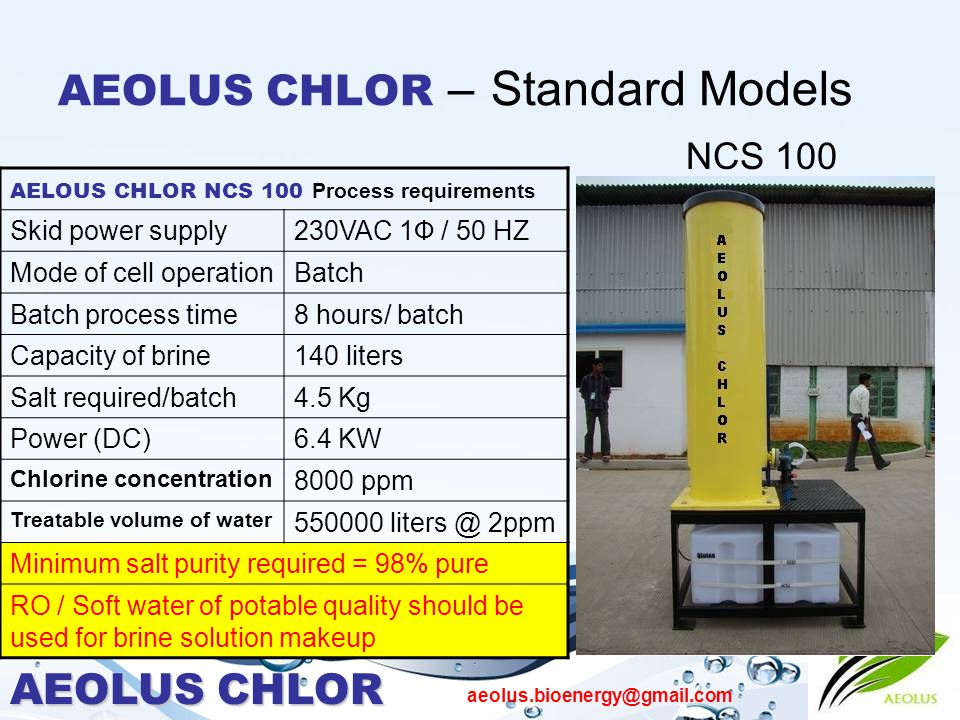 AEOLUS CHLOR aeolus.bioenergy@gmail.com AEOLUS CHLOR – Standard Models NCS 100 AELOUS CHLOR NCS 100 Process requirements Skid power supply230VAC 1Ф / 50 HZ Mode of cell operationBatch Batch process time8 hours/ batch Capacity of brine140 liters Salt required/batch4.5 Kg Power (DC)6.4 KW Chlorine concentration 8000 ppm Treatable volume of water 550000 liters @ 2ppm Minimum salt purity required = 98% pure RO / Soft water of potable quality should be used for brine solution makeup
