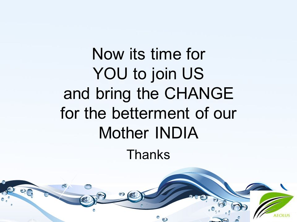Now its time for YOU to join US and bring the CHANGE for the betterment of our Mother INDIA Thanks