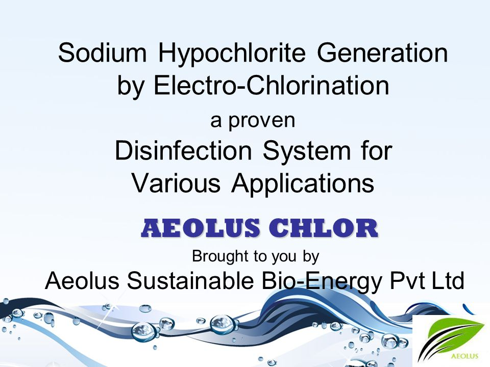 Sodium Hypochlorite Generation by Electro-Chlorination a proven Disinfection System for Various Applications Brought to you by Aeolus Sustainable Bio-Energy Pvt Ltd AEOLUS CHLOR