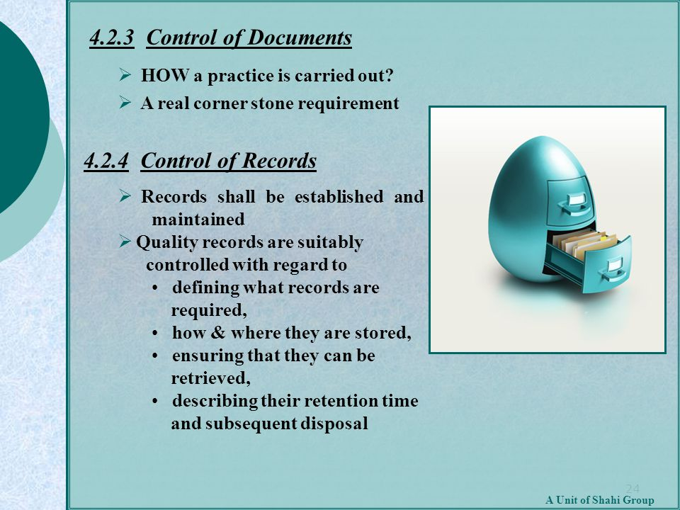 24 A Unit of Shahi Group 4.2.3 Control of Documents  HOW a practice is carried out?  A real corner stone requirement 4.2.4 Control of Records  Reco