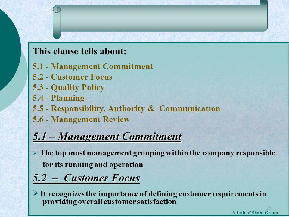 25 A Unit of Shahi Group This clause tells about: 5.1 - Management Commitment 5.2 - Customer Focus 5.3 - Quality Policy 5.4 - Planning 5.5 - Responsib
