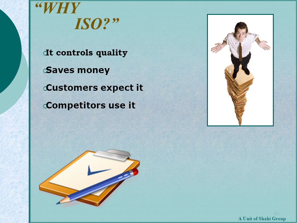 """40 A Unit of Shahi Group """"WHY ISO?""""  It controls quality  Saves money  Customers expect it  Competitors use it"""