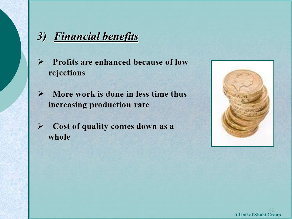 42 A Unit of Shahi Group 3) Financial benefits  Profits are enhanced because of low rejections  More work is done in less time thus increasing produ