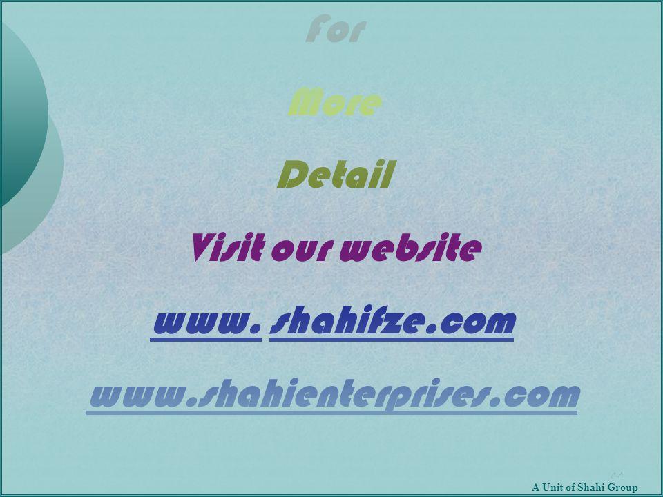 44 For More Detail Visit our website www. shahifze.com www.shahienterprises.com A Unit of Shahi Group