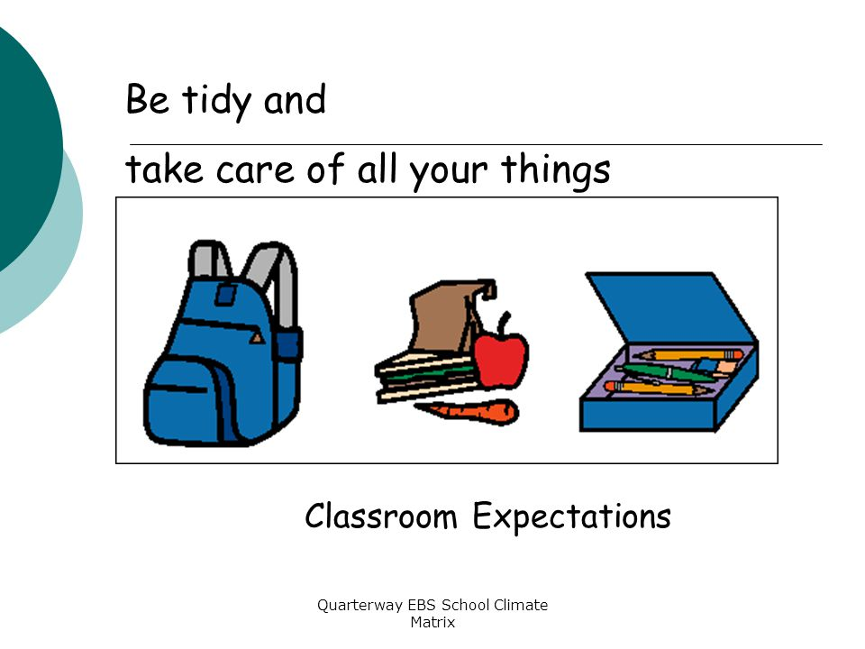 Quarterway EBS School Climate Matrix Classroom Expectations Be tidy and take care of all your things