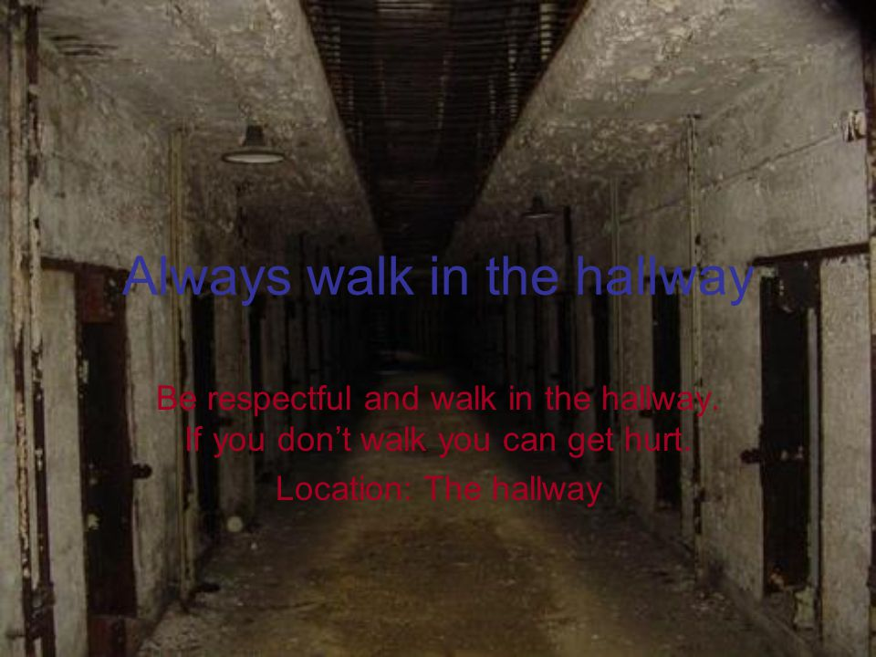Always walk in the hallway Be respectful and walk in the hallway.
